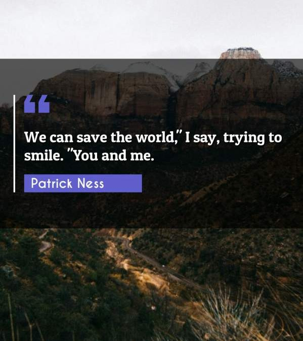 "We can save the world, I say trying to smile. ""You and me."""
