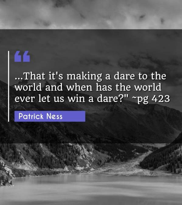 ...That it's making a dare to the world and when has the world ever let us win a dare? ~pg 423""