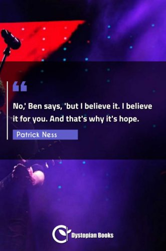No,' Ben says, 'but I believe it. I believe it for you. And that's why it's hope.