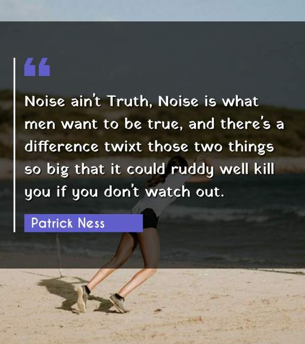 Noise ain't Truth, Noise is what men want to be true, and there's a difference twixt those two things so big that it could ruddy well kill you if you don't watch out.