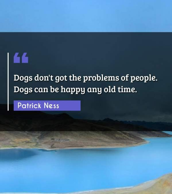 Dogs don't got the problems of people. Dogs can be happy any old time.