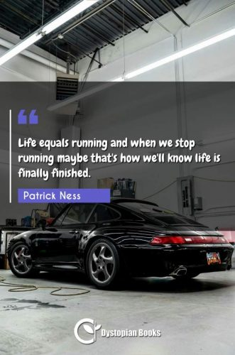 Life equals running and when we stop running maybe that's how we'll know life is finally finished.