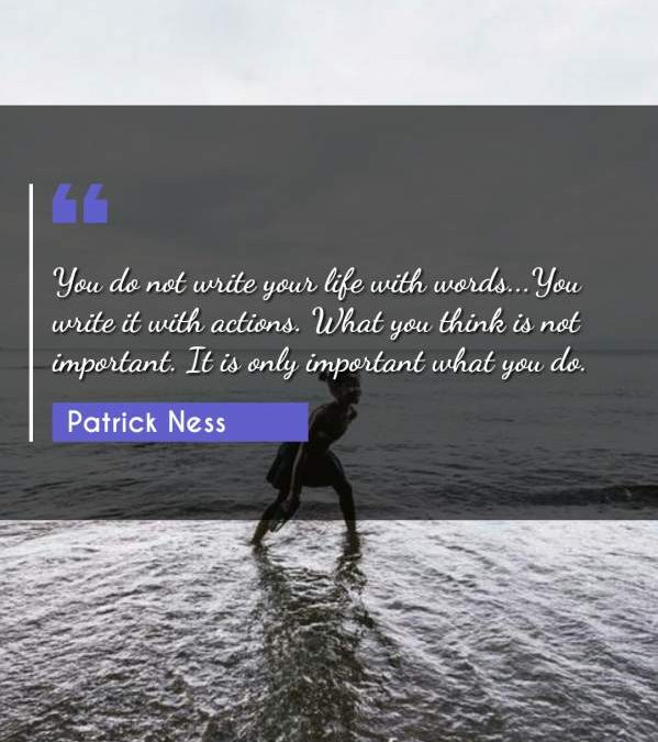 You do not write your life with words...You write it with actions. What you think is not important. It is only important what you do.