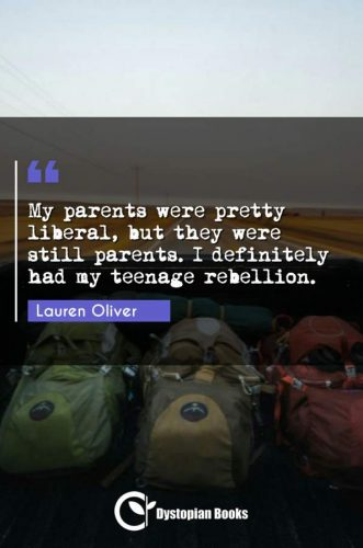 My parents were pretty liberal, but they were still parents. I definitely had my teenage rebellion.