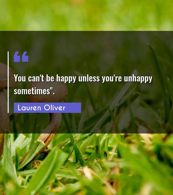 """You can't be happy unless you're unhappy sometimes."""""""