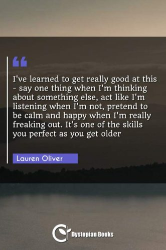 I've learned to get really good at this - say one thing when I'm thinking about something else, act like I'm listening when I'm not, pretend to be calm and happy when I'm really freaking out. It's one of the skills you perfect as you get older