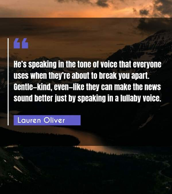 He's speaking in the tone of voice that everyone uses when they're about to break you apart. Gentle - kind, even - like they can make the news sound better just by speaking in a lullaby voice.