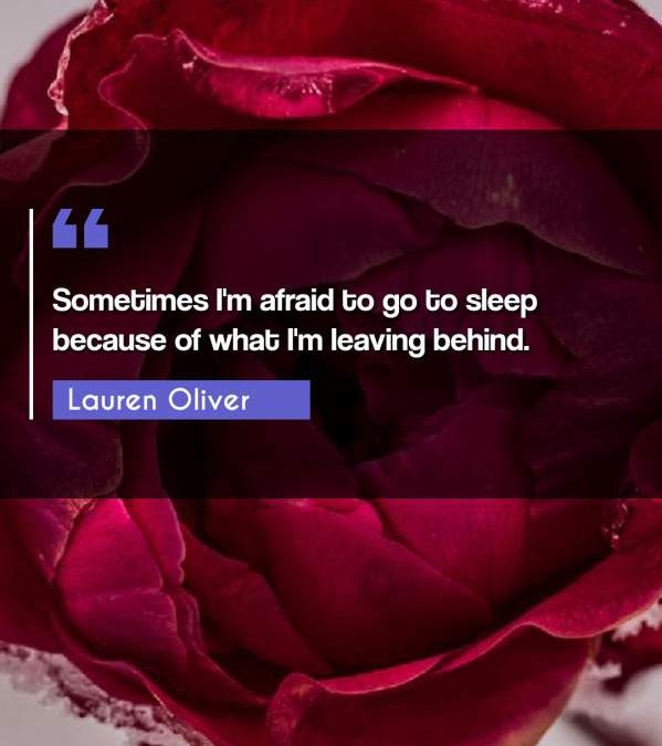 Sometimes I'm afraid to go to sleep because of what I'm leaving behind.