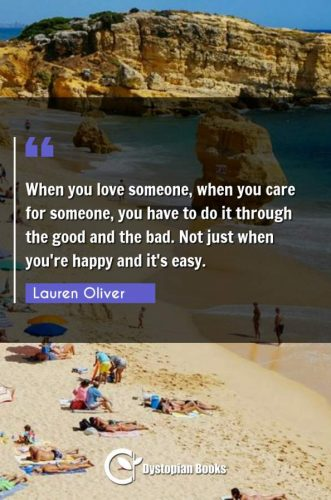 When you love someone, when you care for someone, you have to do it through the good and the bad. Not just when you're happy and it's easy.