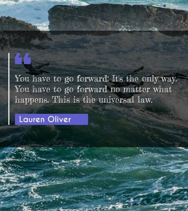 You have to go forward: It's the only way. You have to go forward no matter what happens. This is the universal law.
