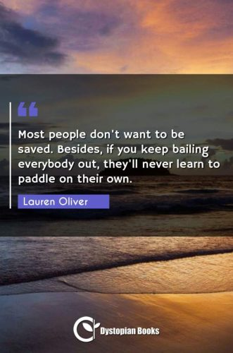 Most people don't want to be saved. Besides, if you keep bailing everybody out, they'll never learn to paddle on their own.