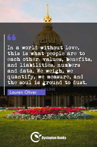 In a world without love, this is what people are to each other: values, benefits, and liabilities, numbers and data. We weigh, we quantify, we measure, and the soul is ground to dust.