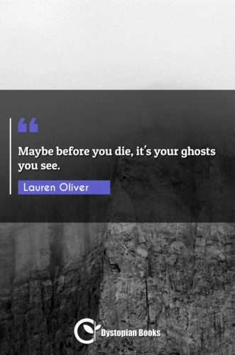 Maybe before you die, it's your ghosts you see.