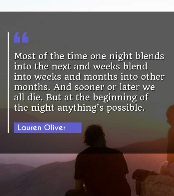 Most of the time one night blends into the next and weeks blend into weeks and months into other months. And sooner or later we all die. But at the beginning of the night anything's possible.