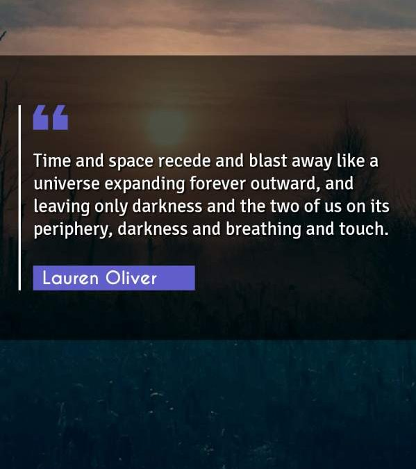 Time and space recede and blast away like a universe expanding forever outward, and leaving only darkness and the two of us on its periphery, darkness and breathing and touch.