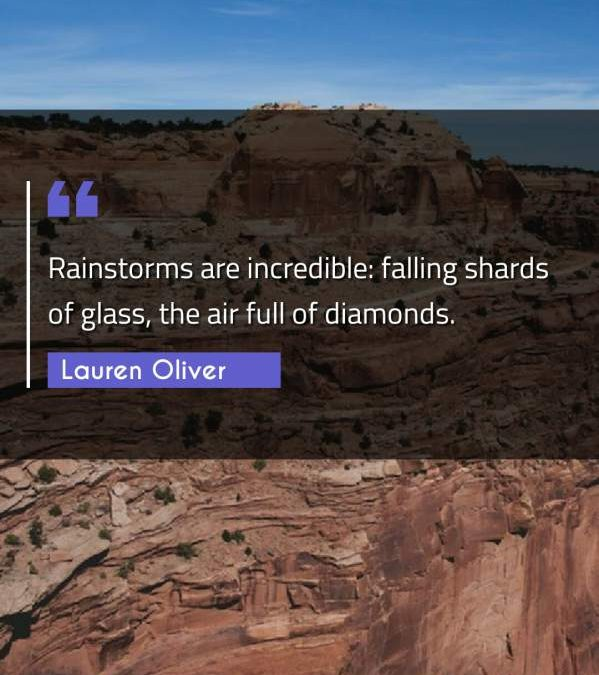 Rainstorms are incredible: falling shards of glass, the air full of diamonds.