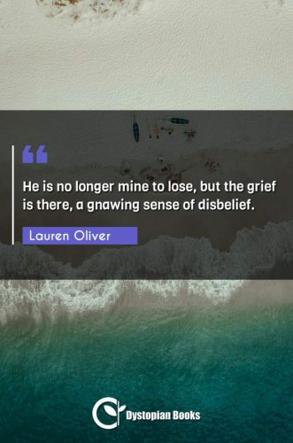 He is no longer mine to lose, but the grief is there, a gnawing sense of disbelief.