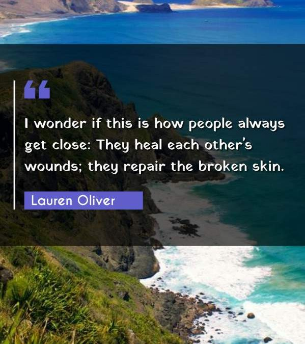 I wonder if this is how people always get close: They heal each other's wounds; they repair the broken skin.