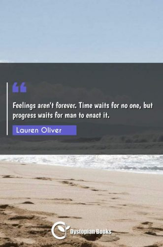 Feelings aren't forever. Time waits for no one, but progress waits for man to enact it.