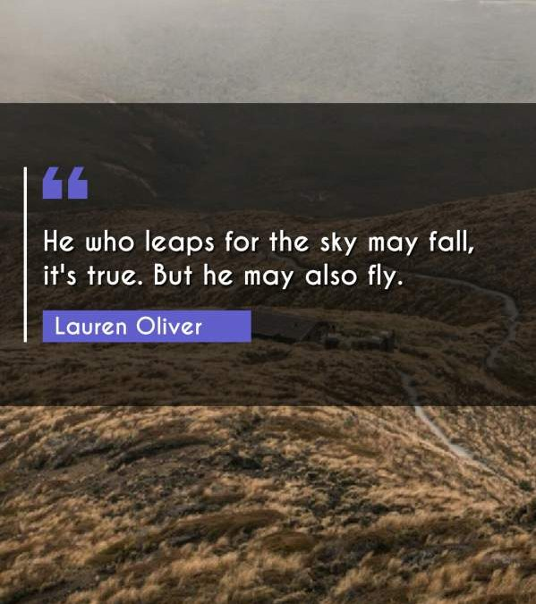 He who leaps for the sky may fall, it's true. But he may also fly.