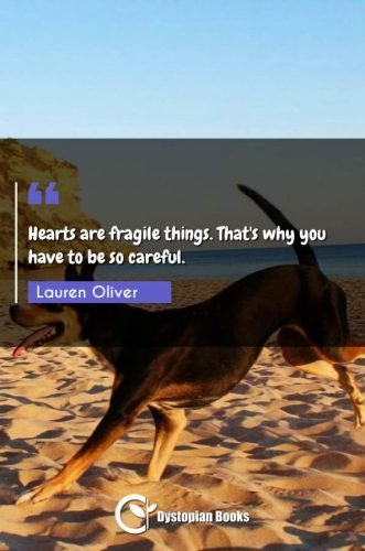 Hearts are fragile things. That's why you have to be so careful.