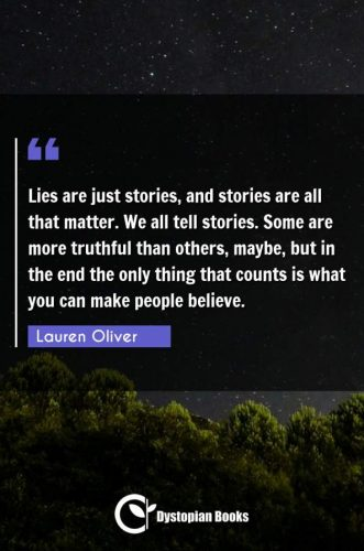 Lies are just stories, and stories are all that matter. We all tell stories. Some are more truthful than others, maybe, but in the end the only thing that counts is what you can make people believe.