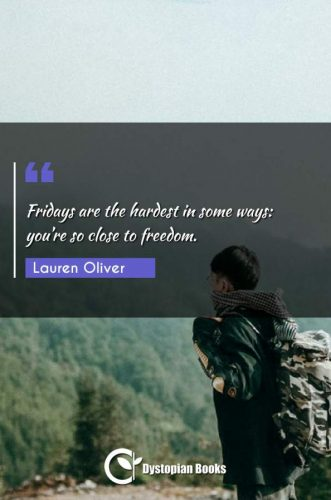 Fridays are the hardest in some ways: you're so close to freedom.