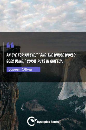 "An eye for an eye. ""And the whole world goes blind Coral puts in quietly."