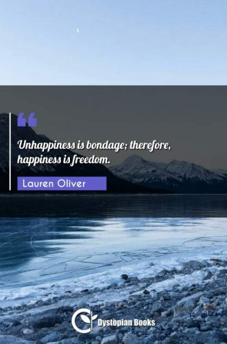 Unhappiness is bondage; therefore, happiness is freedom.