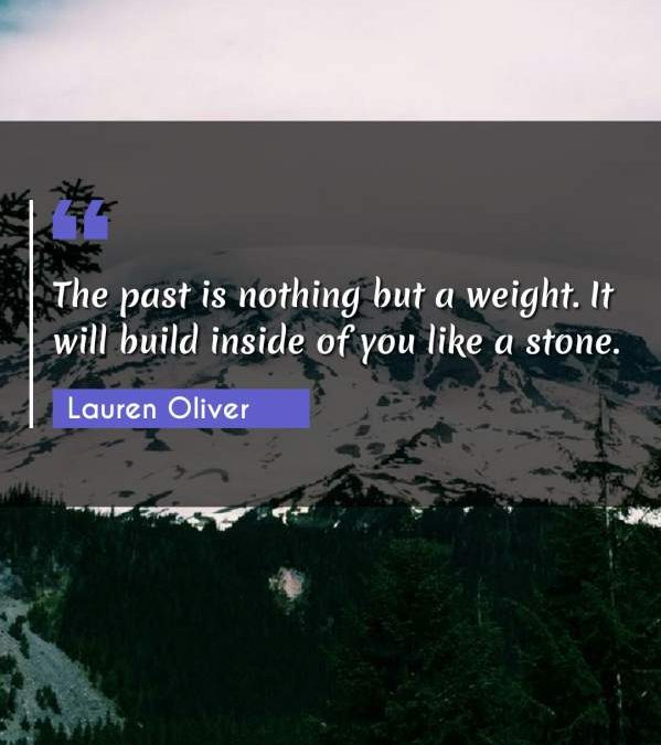 The past is nothing but a weight. It will build inside of you like a stone.
