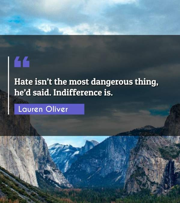 Hate is't the most dangerous thing, he'd said. Indifference is.
