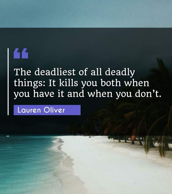 The deadliest of all deadly things: It kills you both when you have it and when you don't.