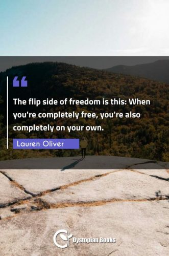 The flip side of freedom is this: When you're completely free, you're also completely on your own.