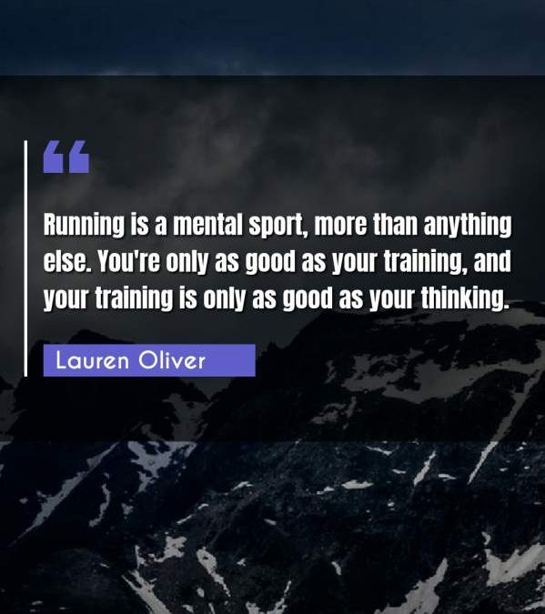 Running is a mental sport, more than anything else. You're only as good as your training, and your training is only as good as your thinking.