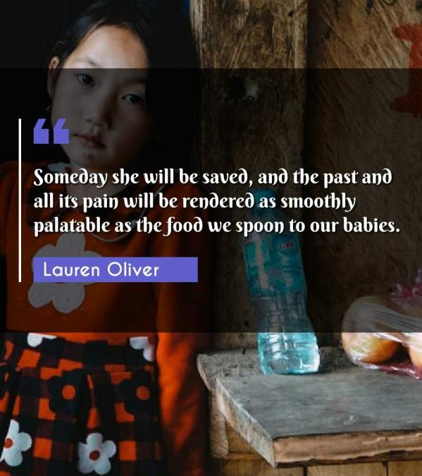 Someday she will be saved, and the past and all its pain will be rendered as smoothly palatable as the food we spoon to our babies.