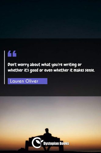 Don't worry about what you're writing or whether it's good or even whether it makes sense.