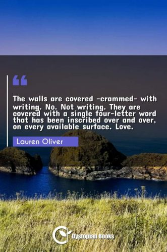 The walls are covered -crammed- with writing. No. Not writing. They are covered with a single four-letter word that has been inscribed over and over, on every available surface. Love.
