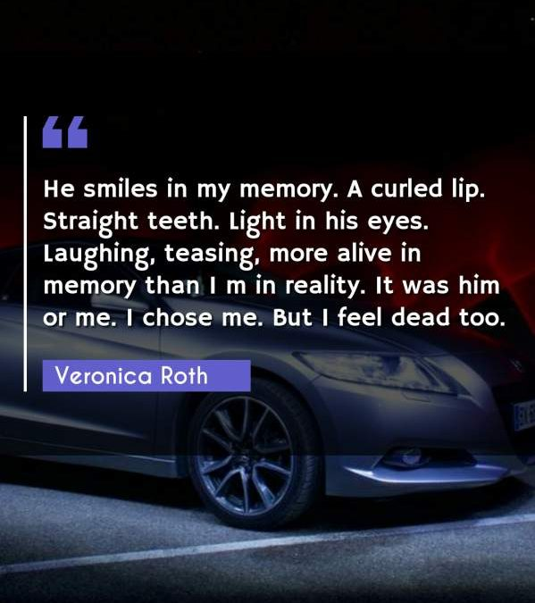 He smiles in my memory. A curled lip. Straight teeth. Light in his eyes. Laughing, teasing, more alive in memory than I m in reality. It was him or me. I chose me. But I feel dead too.