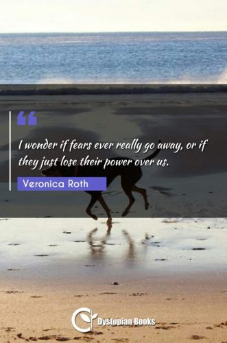 I wonder if fears ever really go away, or if they just lose their power over us.