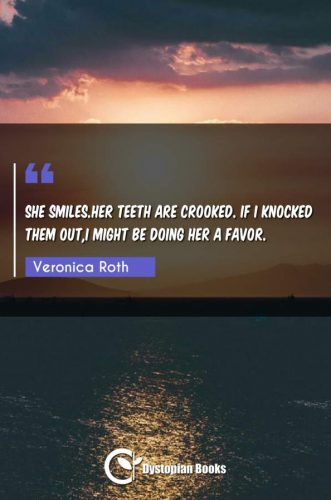 She smiles.Her teeth are crooked. If I knocked them out,I might be doing her a favor.