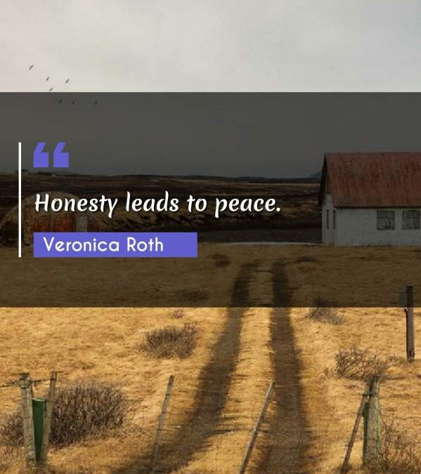 Honesty leads to peace.
