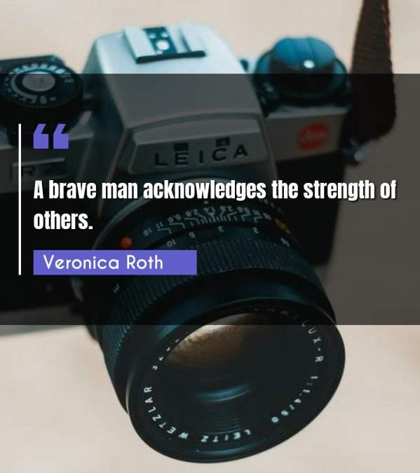 A brave man acknowledges the strength of others.