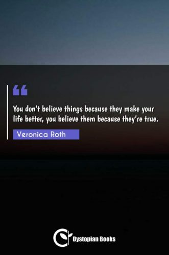 You don't believe things because they make your life better, you believe them because they're true.