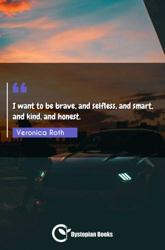 I want to be brave, and selfless, and smart, and kind, and honest.