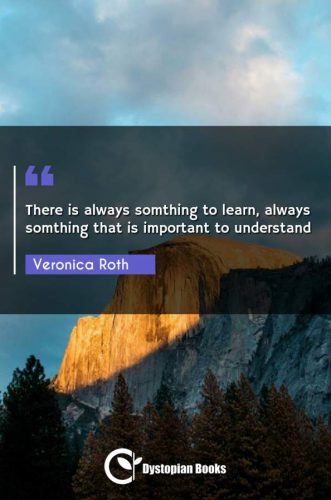 There is always somthing to learn, always somthing that is important to understand