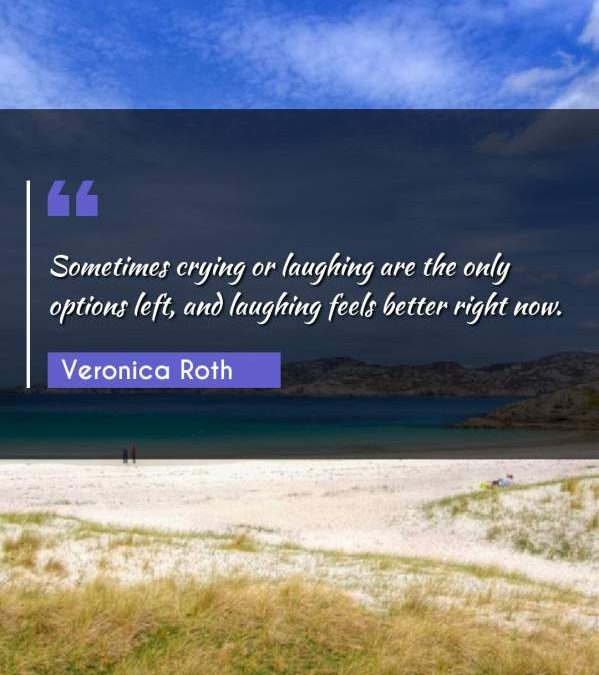 Sometimes crying or laughing are the only options left, and laughing feels better right now.
