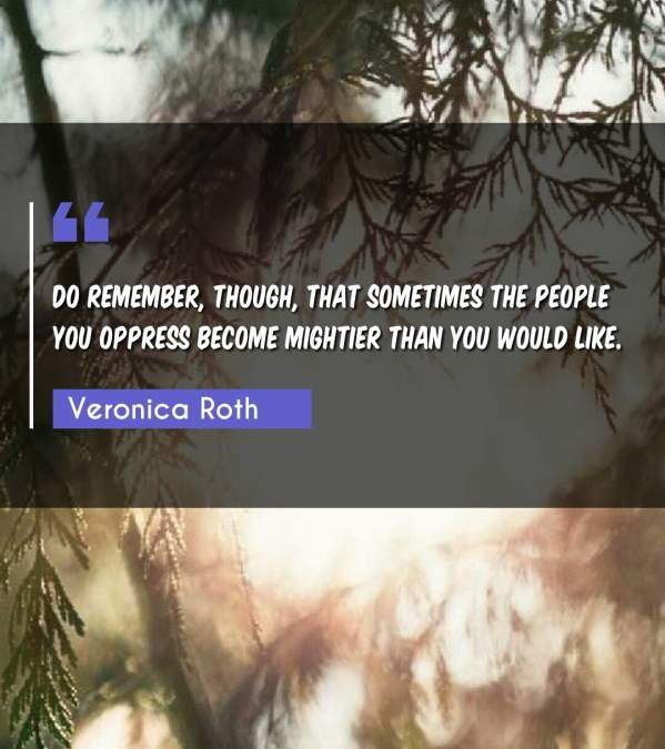 Do remember, though, that sometimes the people you oppress become mightier than you would like.