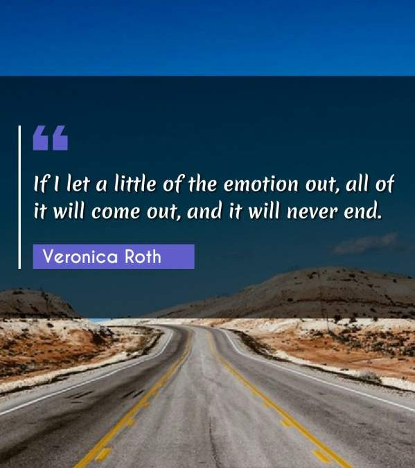 If I let a little of the emotion out, all of it will come out, and it will never end.