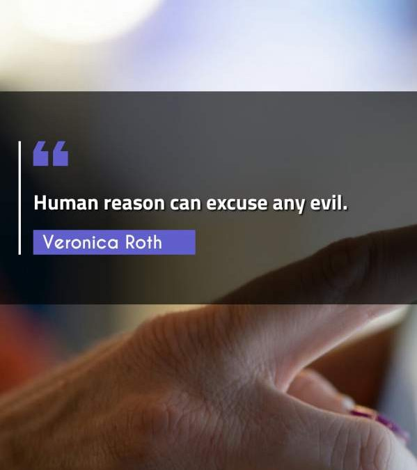 Human reason can excuse any evil.