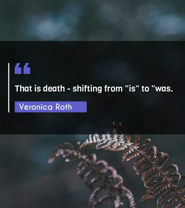 """That is death - shifting from is"""" to """"was."""""""